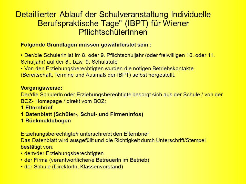 Detaillierter Ablauf der Schulveranstaltung lndividuelle Berufspraktische Tage (IBPT) für Wiener Pflichtschülerlnnen Folgende Grundlagen müssen gewährleistet sein : Der/die Schülerln ist im 8.