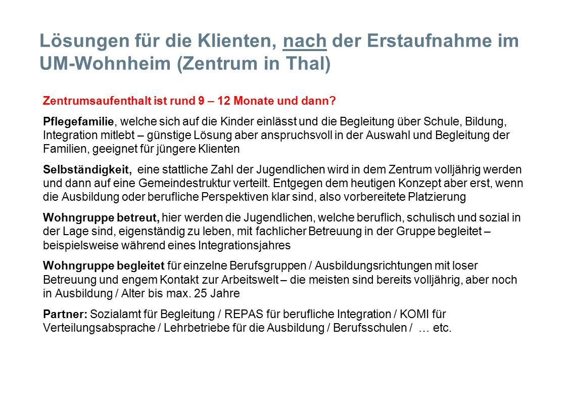Lösungen für die Klienten, nach der Erstaufnahme im UM-Wohnheim (Zentrum in Thal)  Zentrumsaufenthalt ist rund 9 – 12 Monate und dann.