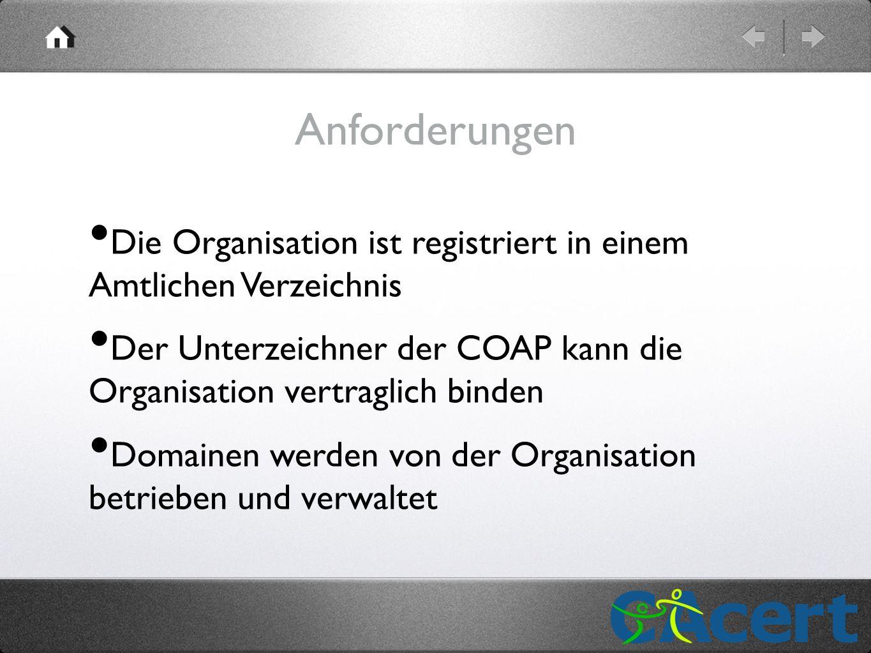 Anforderungen Die Organisation ist registriert in einem Amtlichen Verzeichnis Der Unterzeichner der COAP kann die Organisation vertraglich binden Domainen werden von der Organisation betrieben und verwaltet