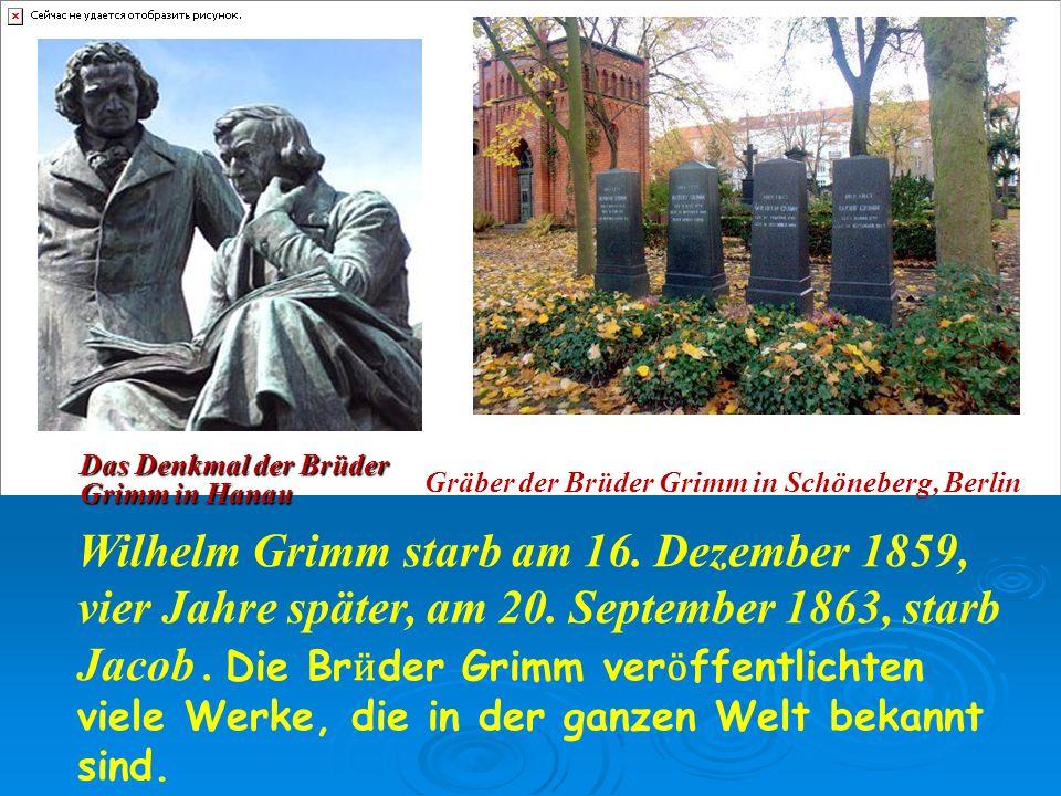 Das Denkmal der Brüder Grimm in Hanau Gräber der Brüder Grimm in Schöneberg, Berlin Wilhelm Grimm starb am 16.