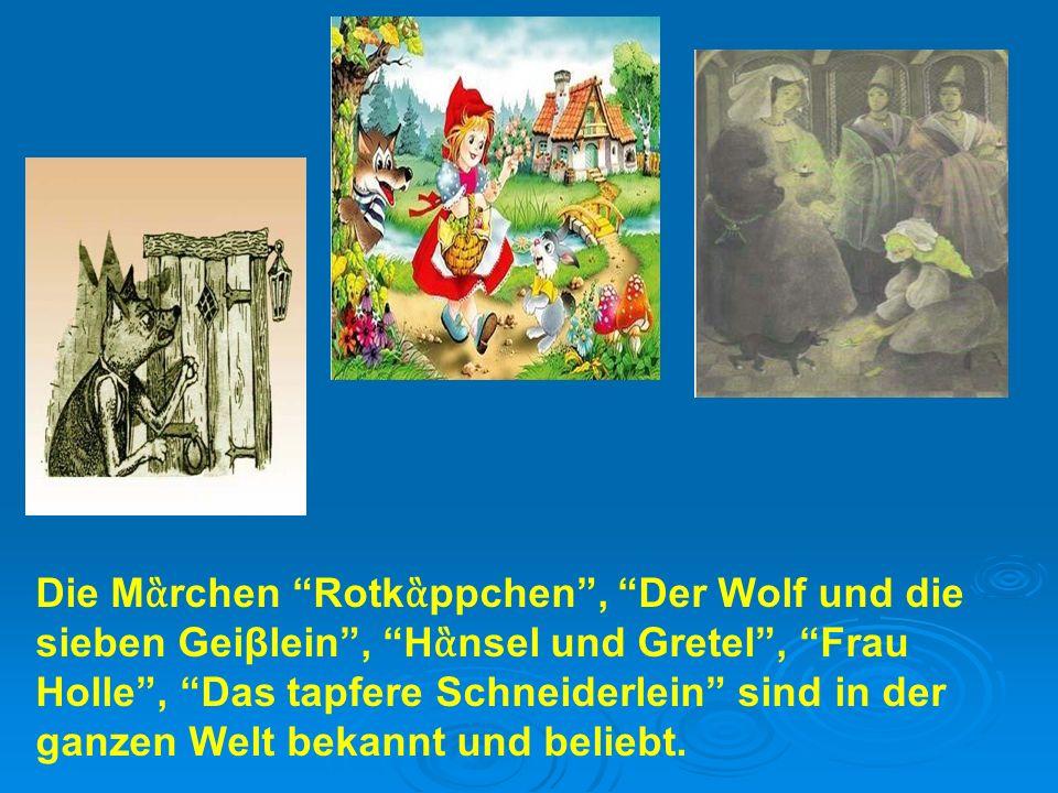 Die M ἃ rchen Rotk ἃ ppchen , Der Wolf und die sieben Geiβlein , H ἃ nsel und Gretel , Frau Holle , Das tapfere Schneiderlein sind in der ganzen Welt bekannt und beliebt.