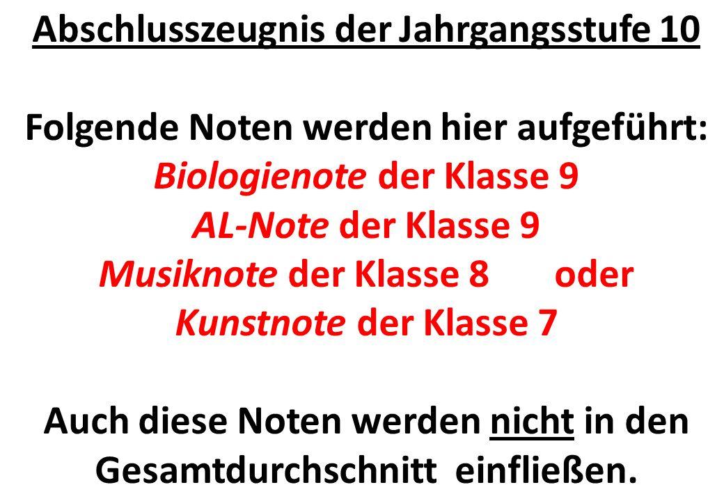 Abschlusszeugnis der Jahrgangsstufe 10 Folgende Noten werden hier aufgeführt: Biologienote der Klasse 9 AL-Note der Klasse 9 Musiknote der Klasse 8 oder Kunstnote der Klasse 7 Auch diese Noten werden nicht in den Gesamtdurchschnitt einfließen.