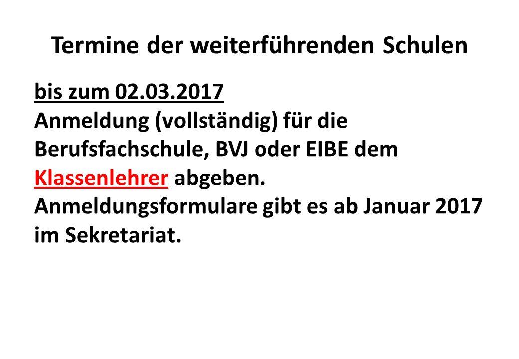 Termine der weiterführenden Schulen bis zum 02.03.2017 Anmeldung (vollständig) für die Berufsfachschule, BVJ oder EIBE dem Klassenlehrer abgeben.
