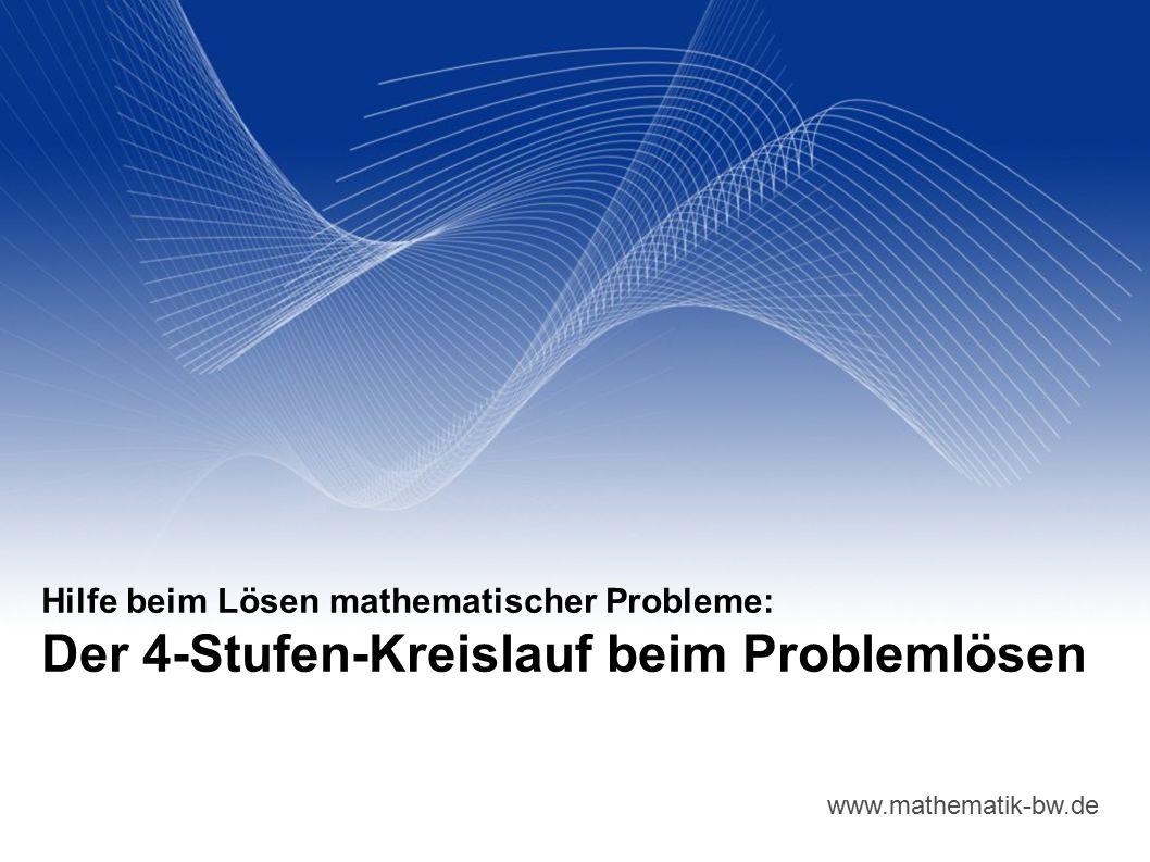 www.mathematik-bw.de Hilfe beim Lösen mathematischer Probleme: Der 4-Stufen-Kreislauf beim Problemlösen