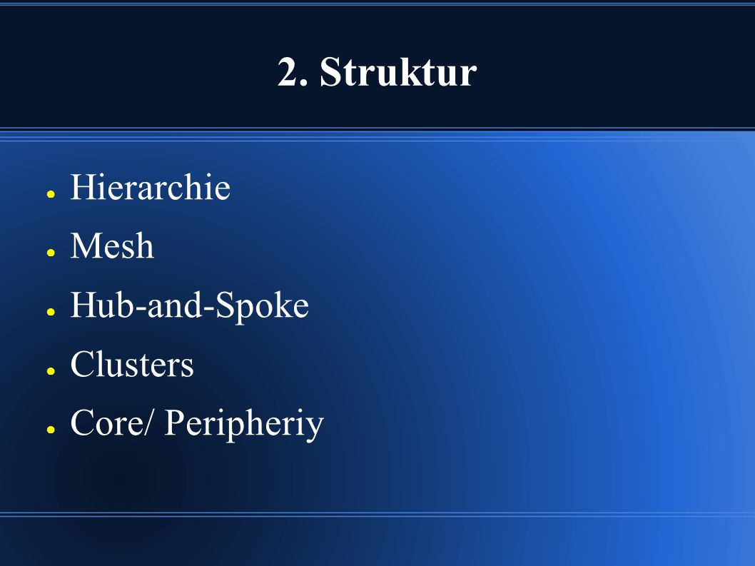 2. Struktur ● Hierarchie ● Mesh ● Hub-and-Spoke ● Clusters ● Core/ Peripheriy