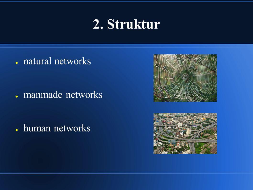 2. Struktur ● natural networks ● manmade networks ● human networks