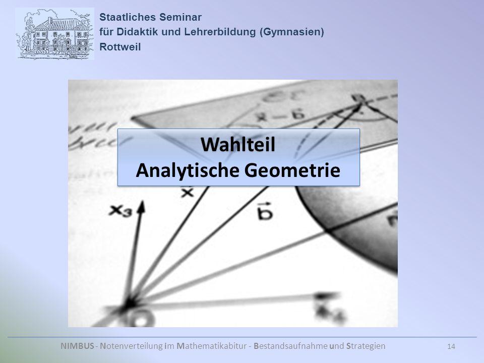 Staatliches Seminar für Didaktik und Lehrerbildung (Gymnasien) Rottweil NIMBUS - Notenverteilung im Mathematikabitur - Bestandsaufnahme und Strategien 14 Wahlteil Analytische Geometrie