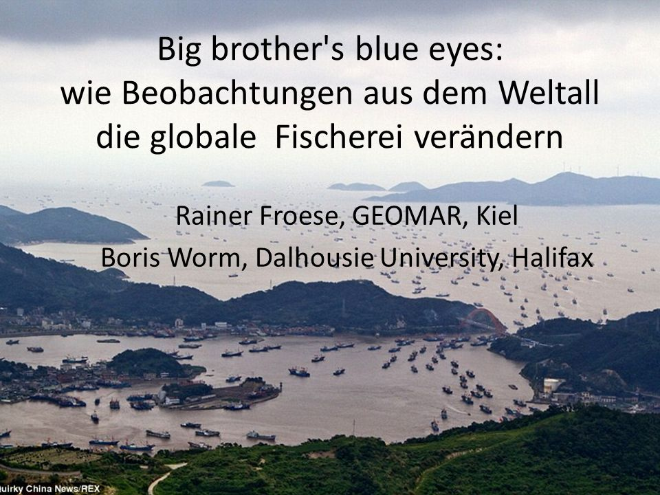 Big brother s blue eyes: wie Beobachtungen aus dem Weltall die globale Fischerei verändern Rainer Froese, GEOMAR, Kiel Boris Worm, Dalhousie University, Halifax