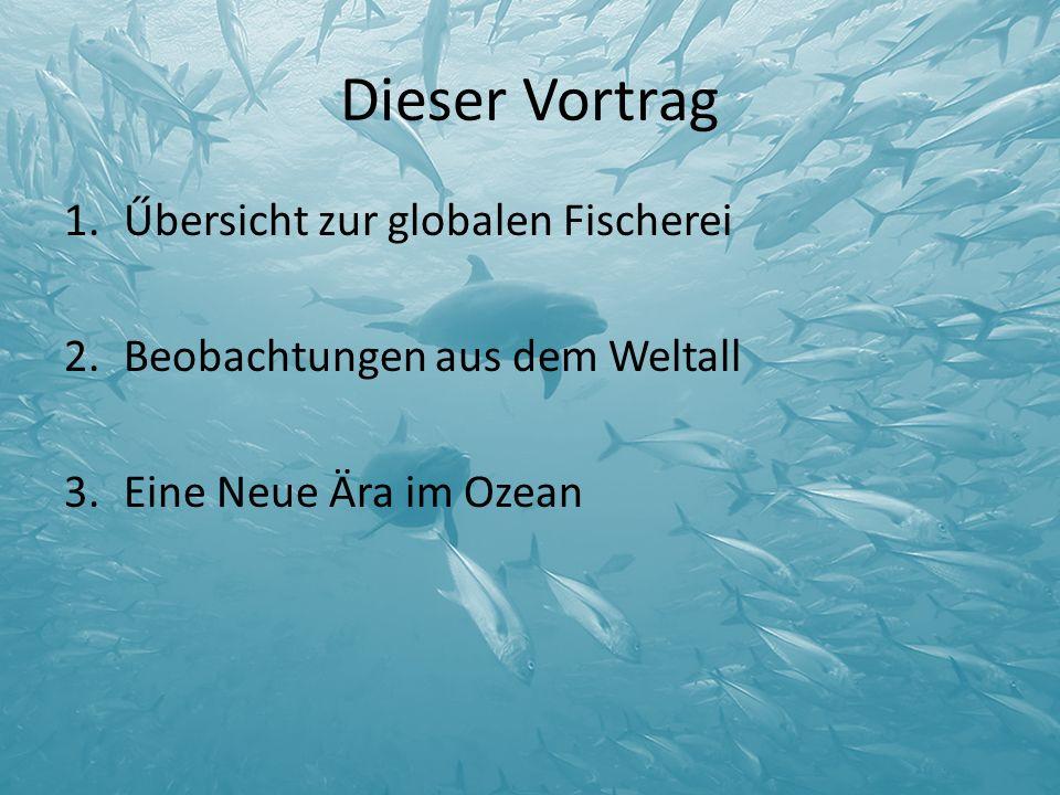 Dieser Vortrag 1.Űbersicht zur globalen Fischerei 2.Beobachtungen aus dem Weltall 3.Eine Neue Ära im Ozean