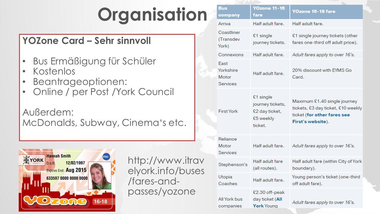 Organisation YOZone Card – Sehr sinnvoll Bus Ermäßigung für Schüler Kostenlos Beantrageoptionen: Online / per Post /York Council Außerdem: McDonalds, Subway, Cinema's etc.