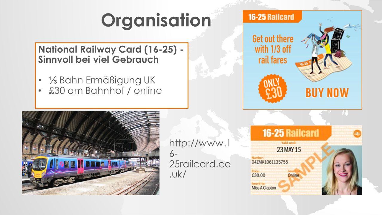 Organisation National Railway Card (16-25) - Sinnvoll bei viel Gebrauch ⅓ Bahn Ermäßigung UK £30 am Bahnhof / online http://www.1 6- 25railcard.co.uk/