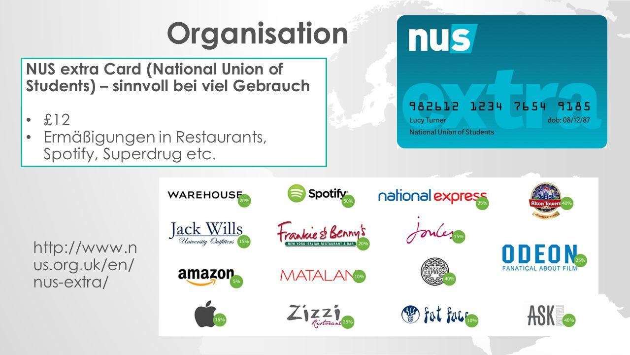 Organisation NUS extra Card (National Union of Students) – sinnvoll bei viel Gebrauch £12 Ermäßigungen in Restaurants, Spotify, Superdrug etc.