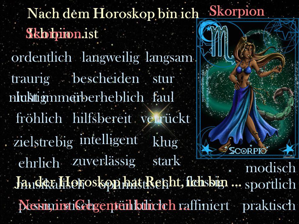 fleissig zuverlässig pünktlich ordentlichlangweilig hilfsbereit intelligent überheblichlustig traurig sportlichmusikalisch klug bescheiden stark stur praktisch zielstrebig raffiniert ehrlich fröhlich faul optimistisch pessimistisch Nach dem Horoskop bin ich Ich bin …Skorpion ist Skorpion nicht immer Ja, der Horoskop hat Recht, ich bin … Nein, im Gegenteil bin ich … langsam verrückt modisch