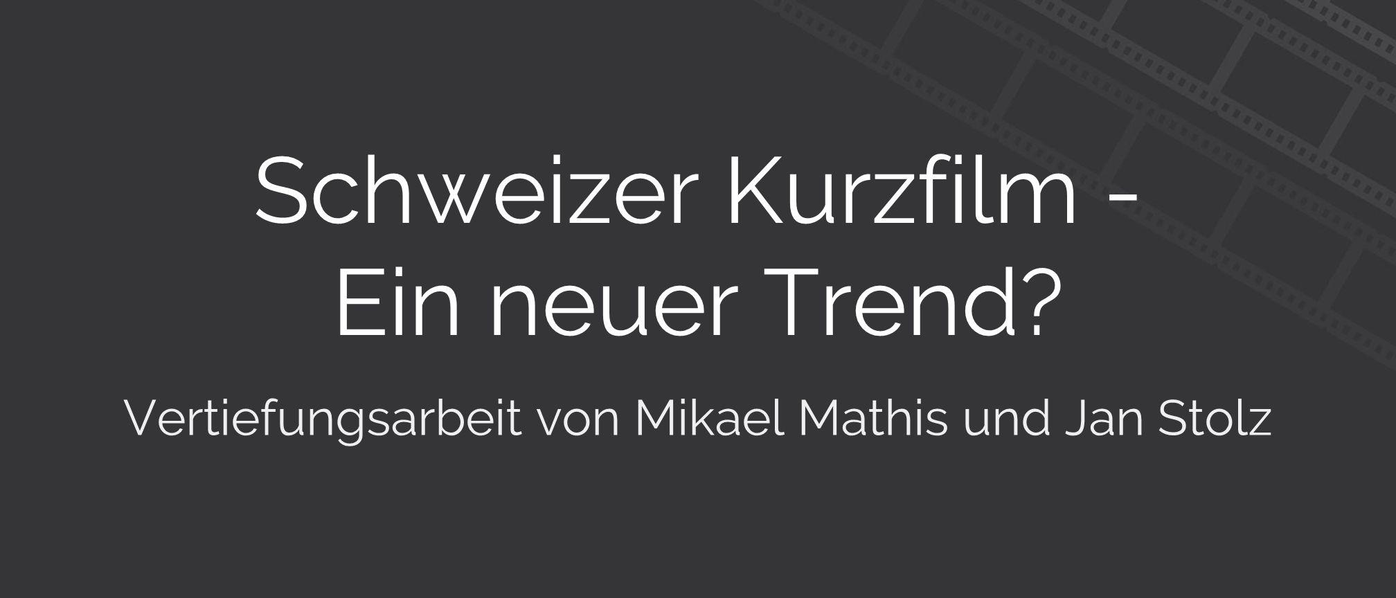 Schweizer Kurzfilm - Ein neuer Trend Vertiefungsarbeit von Mikael Mathis und Jan Stolz