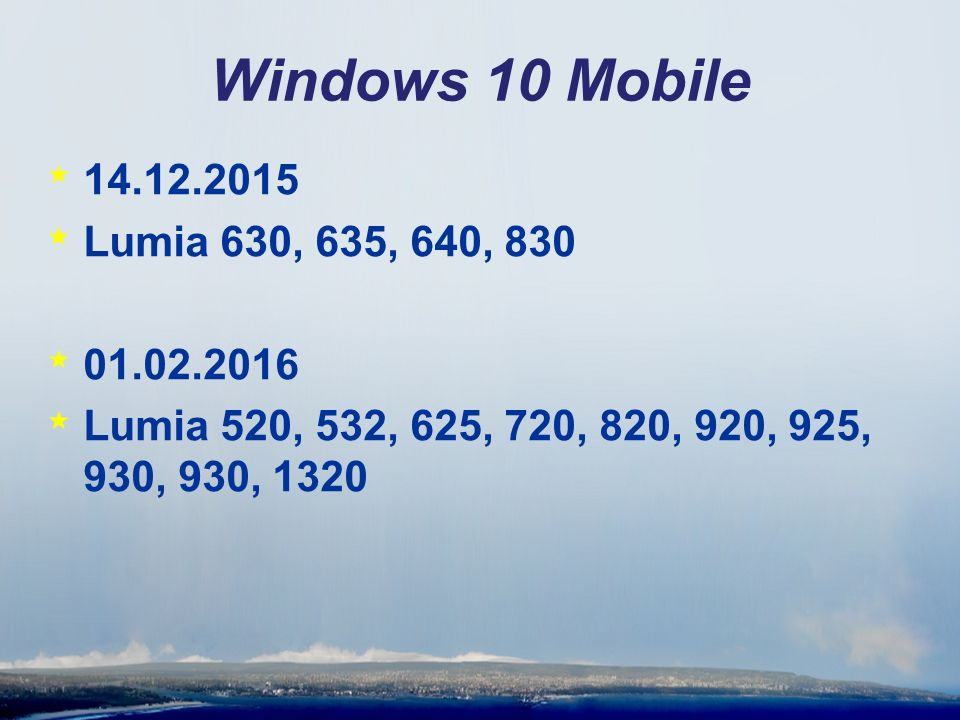 Windows 10 Mobile * 14.12.2015 * Lumia 630, 635, 640, 830 * 01.02.2016 * Lumia 520, 532, 625, 720, 820, 920, 925, 930, 930, 1320