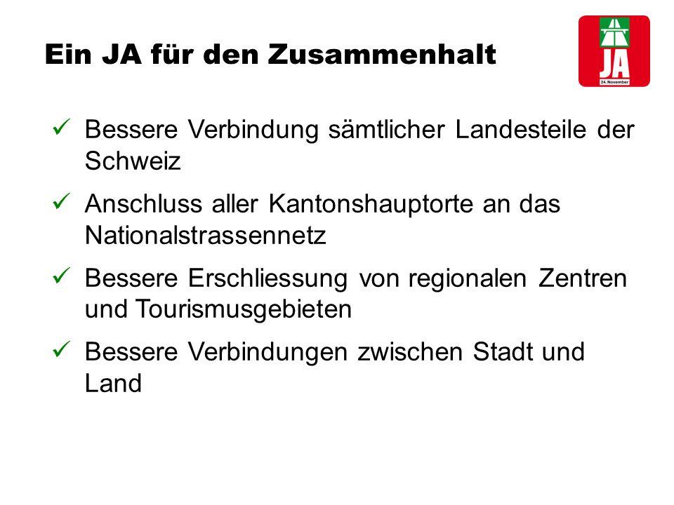 Ein JA für den Zusammenhalt Bessere Verbindung sämtlicher Landesteile der Schweiz Anschluss aller Kantonshauptorte an das Nationalstrassennetz Bessere Erschliessung von regionalen Zentren und Tourismusgebieten Bessere Verbindungen zwischen Stadt und Land