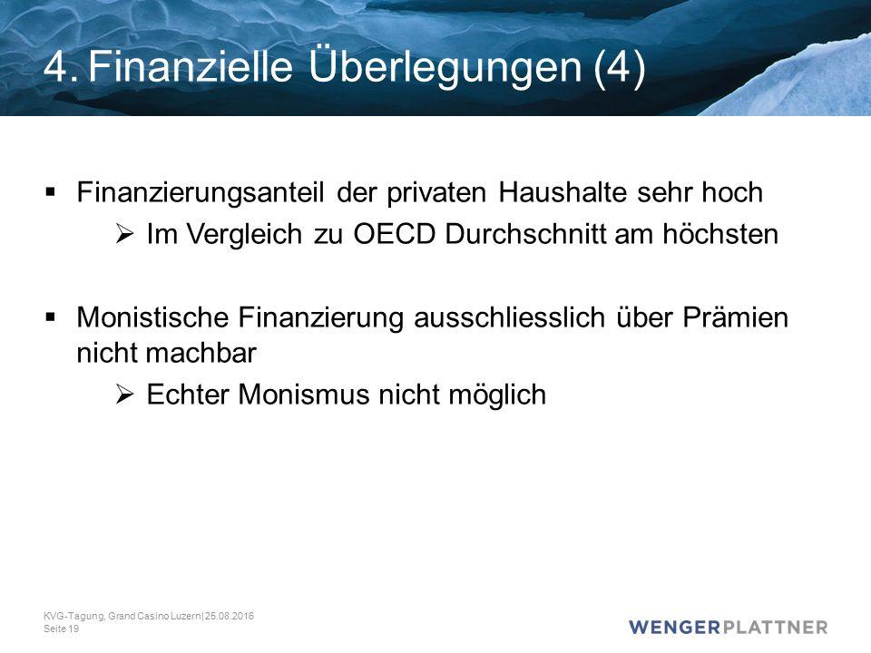 4.Finanzielle Überlegungen (4)  Finanzierungsanteil der privaten Haushalte sehr hoch  Im Vergleich zu OECD Durchschnitt am höchsten  Monistische Finanzierung ausschliesslich über Prämien nicht machbar  Echter Monismus nicht möglich KVG-Tagung, Grand Casino Luzern| 25.08.2016 Seite 19