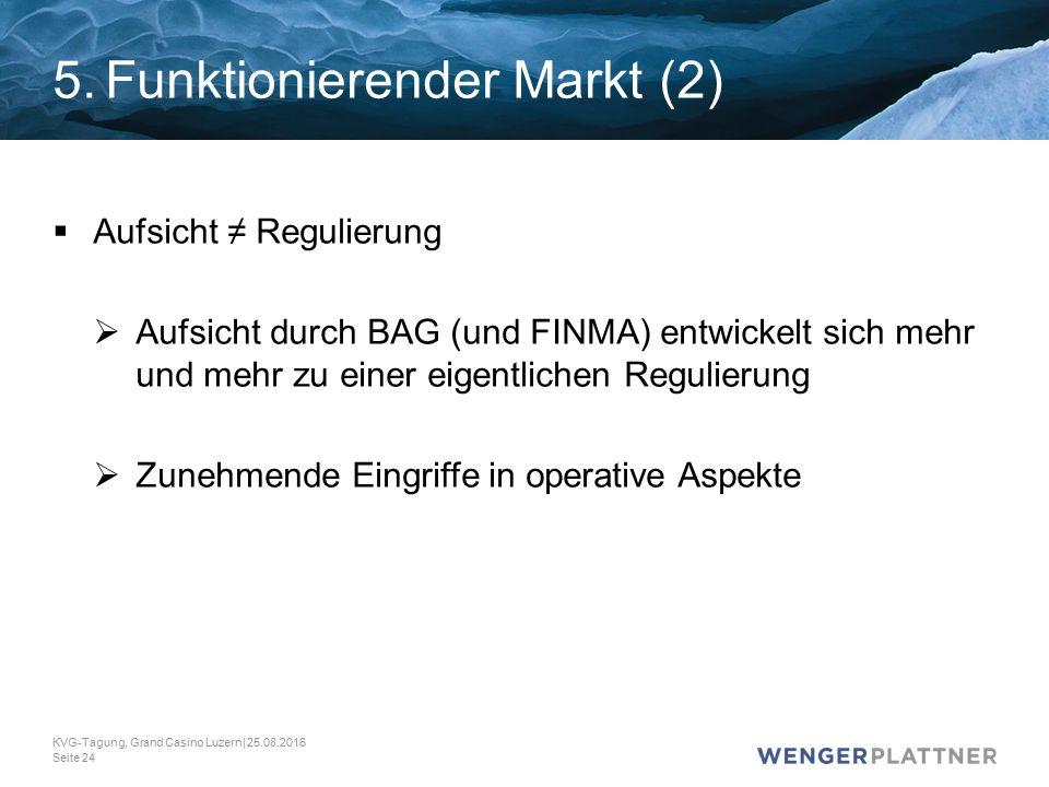 5.Funktionierender Markt (2)  Aufsicht ≠ Regulierung  Aufsicht durch BAG (und FINMA) entwickelt sich mehr und mehr zu einer eigentlichen Regulierung  Zunehmende Eingriffe in operative Aspekte KVG-Tagung, Grand Casino Luzern| 25.08.2016 Seite 24
