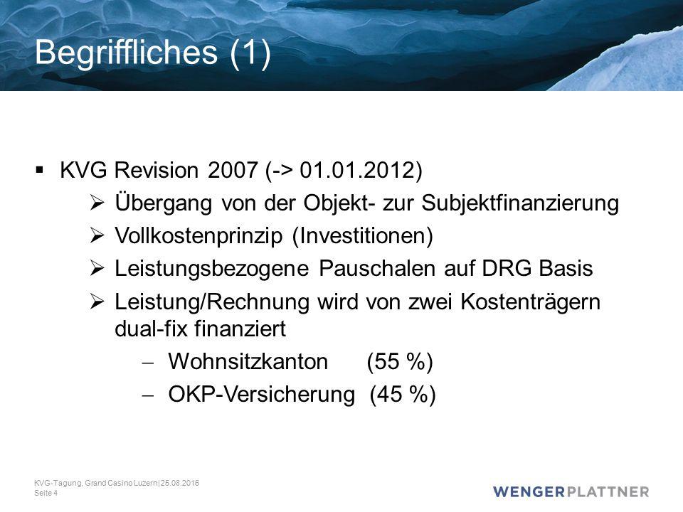  KVG Revision 2007 (-> 01.01.2012)  Übergang von der Objekt- zur Subjektfinanzierung  Vollkostenprinzip (Investitionen)  Leistungsbezogene Pauschalen auf DRG Basis  Leistung/Rechnung wird von zwei Kostenträgern dual-fix finanziert  Wohnsitzkanton (55 %)  OKP-Versicherung (45 %) KVG-Tagung, Grand Casino Luzern| 25.08.2016 Seite 4 Begriffliches (1)