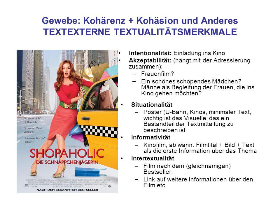 Gewebe: Kohärenz + Kohäsion und Anderes TEXTEXTERNE TEXTUALITÄTSMERKMALE Intentionalität: Einladung ins Kino Akzeptabilität: (hängt mit der Adressierung zusammen): –Frauenfilm.