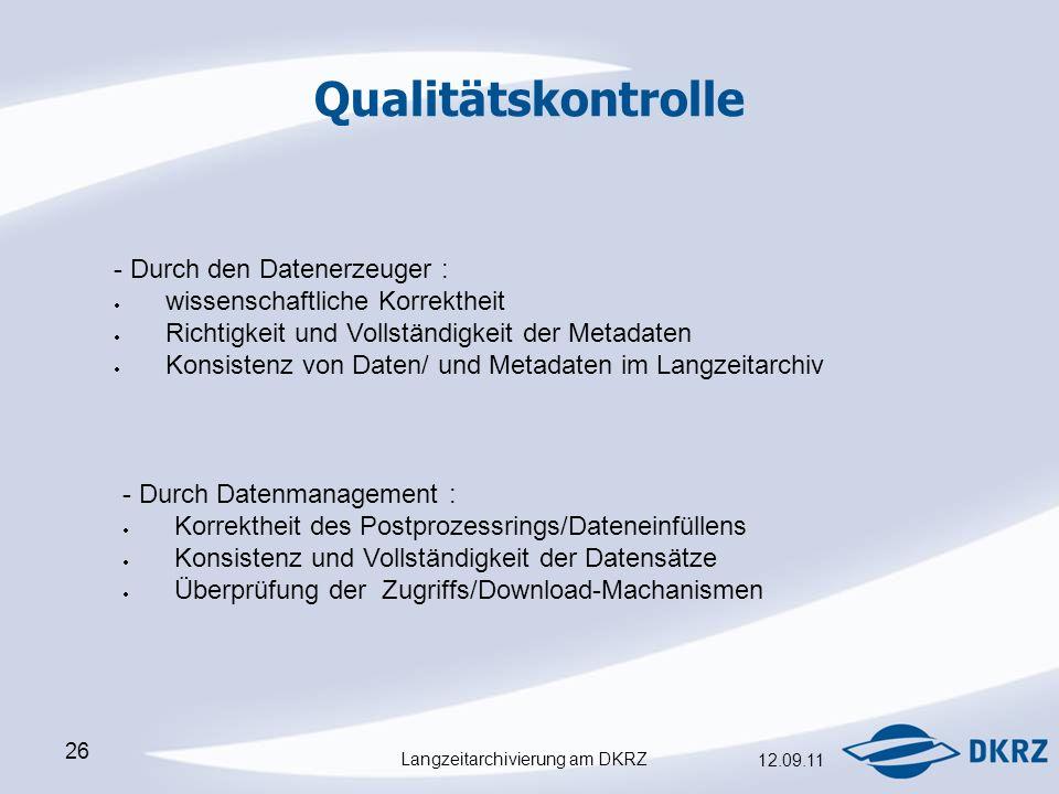 Langzeitarchivierung am DKRZ 12.09.11 26 Qualitätskontrolle - Durch den Datenerzeuger :  wissenschaftliche Korrektheit  Richtigkeit und Vollständigkeit der Metadaten  Konsistenz von Daten/ und Metadaten im Langzeitarchiv - Durch Datenmanagement :  Korrektheit des Postprozessrings/Dateneinfüllens  Konsistenz und Vollständigkeit der Datensätze  Überprüfung der Zugriffs/Download-Machanismen