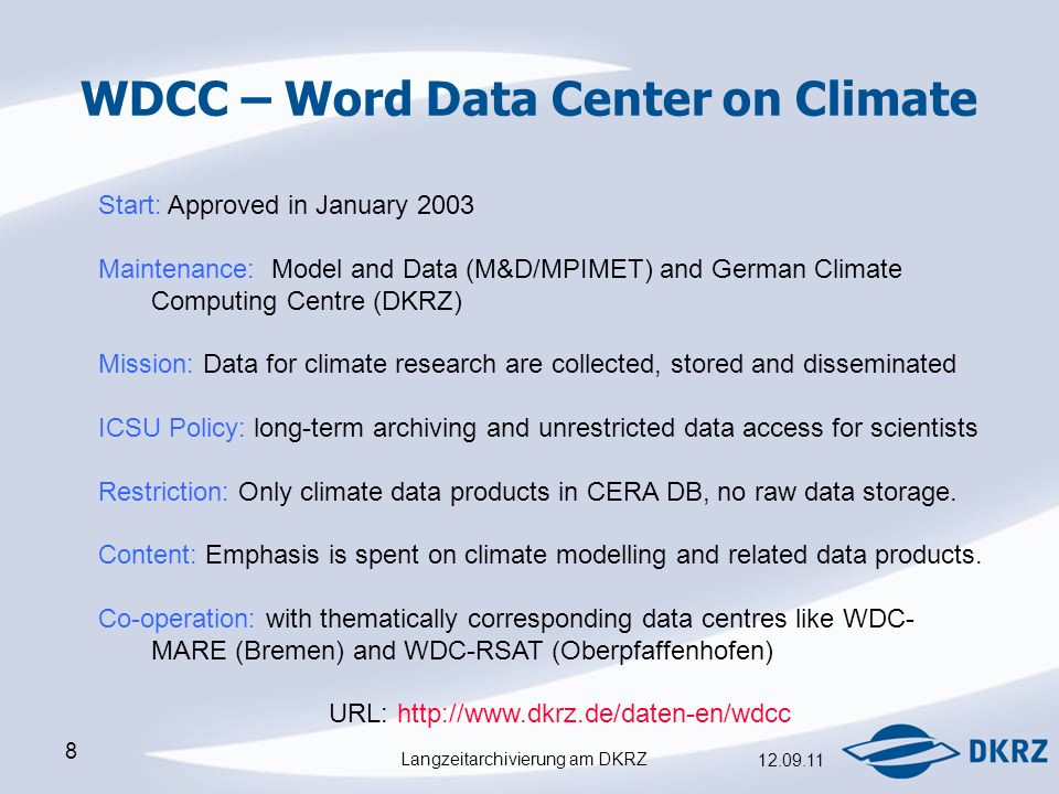 Langzeitarchivierung am DKRZ WDCC – Word Data Center on Climate Start: Approved in January 2003 Maintenance: Model and Data (M&D/MPIMET) and German Climate Computing Centre (DKRZ) Mission: Data for climate research are collected, stored and disseminated ICSU Policy: long-term archiving and unrestricted data access for scientists Restriction: Only climate data products in CERA DB, no raw data storage.