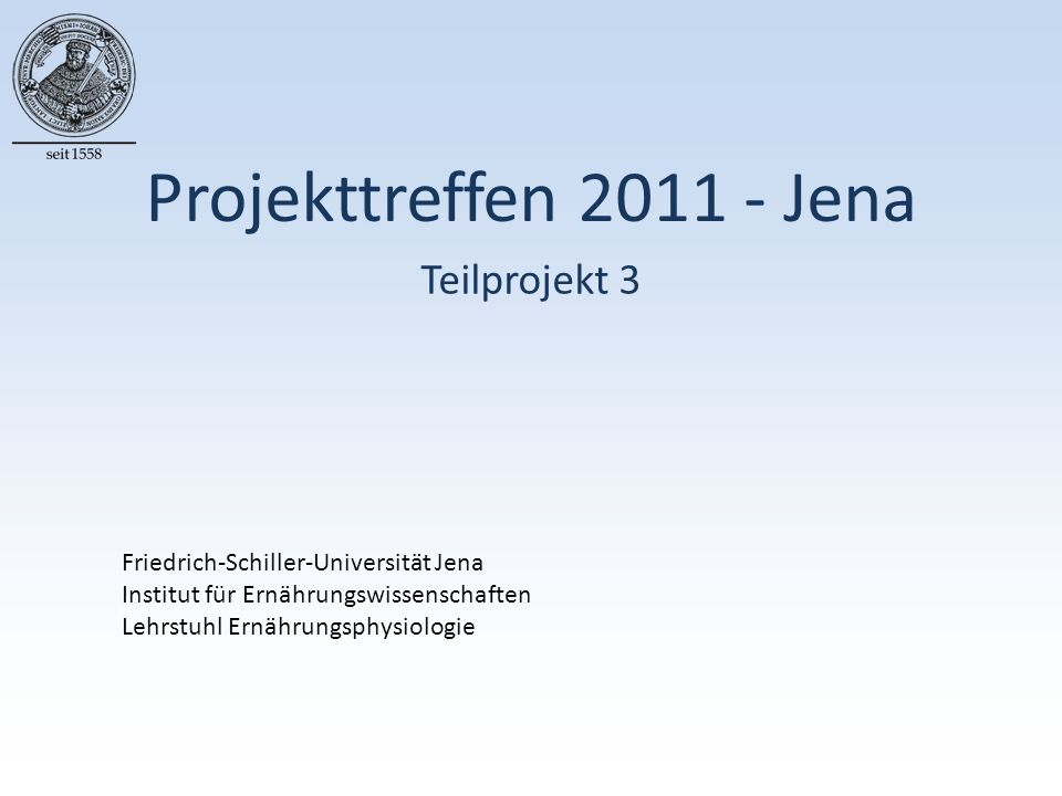 Projekttreffen 2011 - Jena Teilprojekt 3 Friedrich-Schiller-Universität Jena Institut für Ernährungswissenschaften Lehrstuhl Ernährungsphysiologie