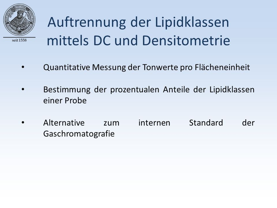 Auftrennung der Lipidklassen mittels DC und Densitometrie Quantitative Messung der Tonwerte pro Flächeneinheit Bestimmung der prozentualen Anteile der Lipidklassen einer Probe Alternative zum internen Standard der Gaschromatografie