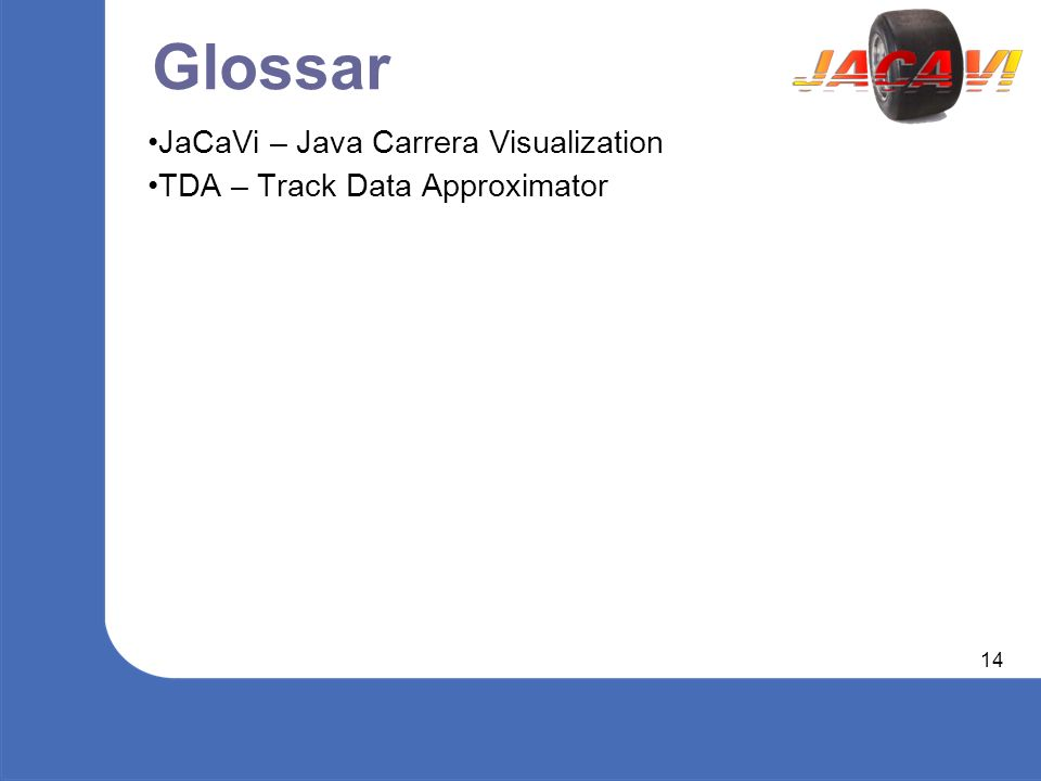 14 Glossar JaCaVi – Java Carrera Visualization TDA – Track Data Approximator