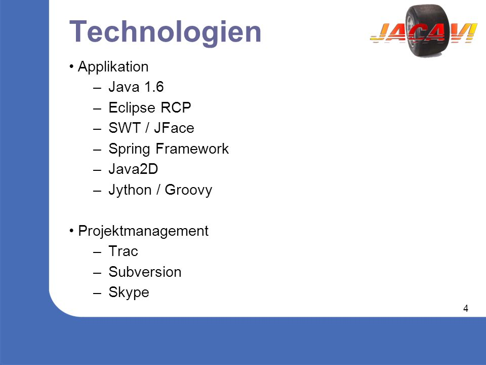 4 Technologien Applikation – Java 1.6 – Eclipse RCP – SWT / JFace – Spring Framework – Java2D – Jython / Groovy Projektmanagement – Trac – Subversion – Skype