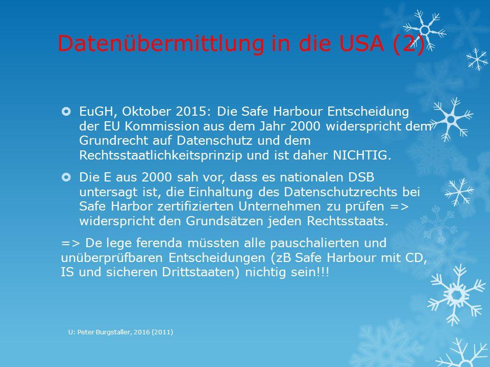 Datenübermittlung in die USA (2)  EuGH, Oktober 2015: Die Safe Harbour Entscheidung der EU Kommission aus dem Jahr 2000 widerspricht dem Grundrecht auf Datenschutz und dem Rechtsstaatlichkeitsprinzip und ist daher NICHTIG.