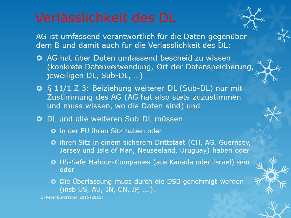 Verlässlichkeit des DL AG ist umfassend verantwortlich für die Daten gegenüber dem B und damit auch für die Verlässlichkeit des DL:  AG hat über Daten umfassend bescheid zu wissen (konkrete Datenverwendung, Ort der Datenspeicherung, jeweiligen DL, Sub-DL, …)  § 11/1 Z 3: Beiziehung weiterer DL (Sub-DL) nur mit Zustimmung des AG (AG hat also stets zuzustimmen und muss wissen, wo die Daten sind) und  DL und alle weiteren Sub-DL müssen  in der EU ihren Sitz haben oder  ihren Sitz in einem sicherem Drittstaat (CH, AG, Guernsey, Jersey und Isle of Man, Neuseeland, Uruguay) haben oder  US-Safe Habour-Companies (aus Kanada oder Israel) sein oder  Die Überlassung muss durch die DSB genehmigt werden (insb US, AU, IN, CN, JP, ….).