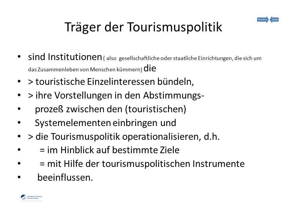 Träger der Tourismuspolitik sind Institutionen ( also gesellschaftliche oder staatliche Einrichtungen, die sich um das Zusammenleben von Menschen kümmern) die > touristische Einzelinteressen bündeln, > ihre Vorstellungen in den Abstimmungs- prozeß zwischen den (touristischen) Systemelementen einbringen und > die Tourismuspolitik operationalisieren, d.h.