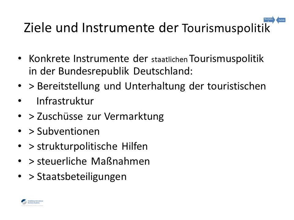 Konkrete Instrumente der staatlichen Tourismuspolitik in der Bundesrepublik Deutschland: > Bereitstellung und Unterhaltung der touristischen Infrastruktur > Zuschüsse zur Vermarktung > Subventionen > strukturpolitische Hilfen > steuerliche Maßnahmen > Staatsbeteiligungen Ziele und Instrumente der Tourismuspolitik Tourismu s Politik