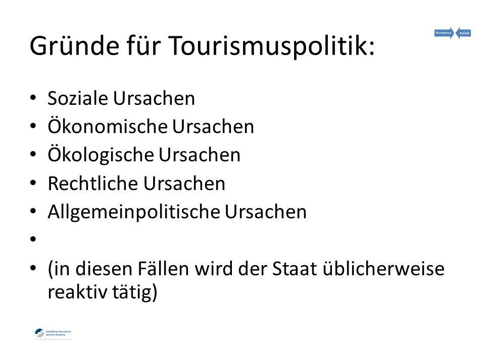 Gründe für Tourismuspolitik: Soziale Ursachen Ökonomische Ursachen Ökologische Ursachen Rechtliche Ursachen Allgemeinpolitische Ursachen (in diesen Fällen wird der Staat üblicherweise reaktiv tätig) TourismusPolitik