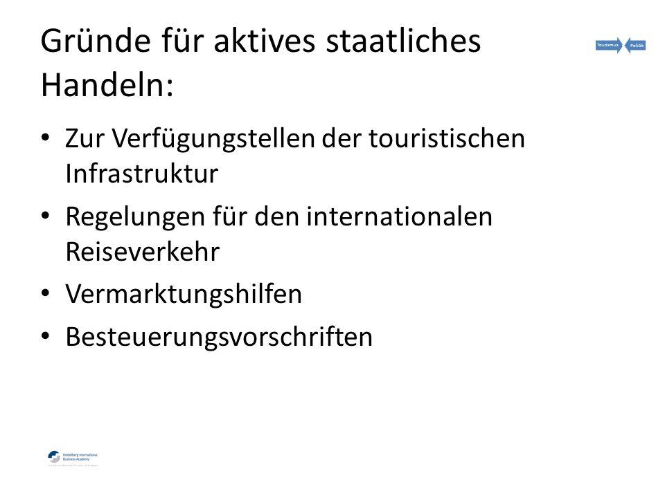 Gründe für aktives staatliches Handeln: Zur Verfügungstellen der touristischen Infrastruktur Regelungen für den internationalen Reiseverkehr Vermarktungshilfen Besteuerungsvorschriften TourismusPolitik