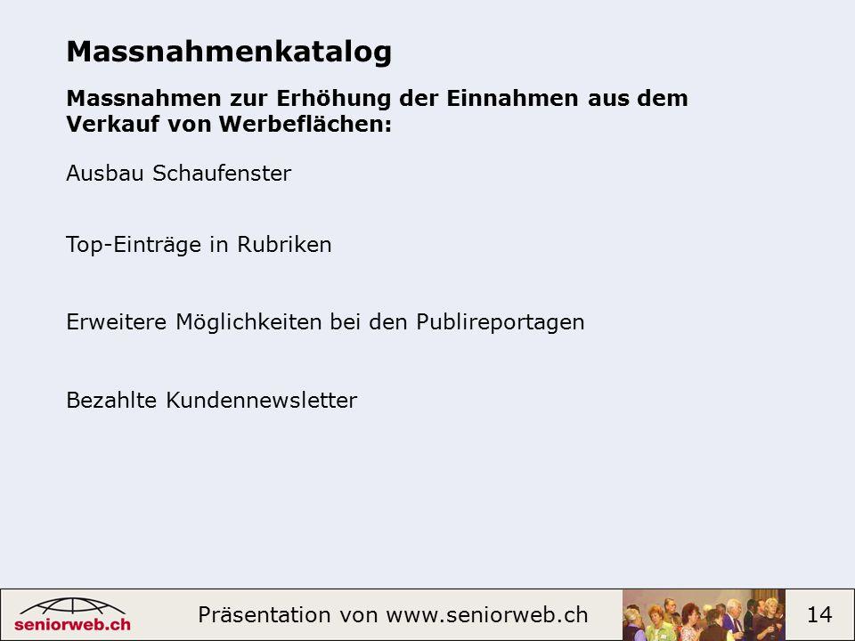 Präsentation von www.seniorweb.ch 14 Massnahmenkatalog Massnahmen zur Erhöhung der Einnahmen aus dem Verkauf von Werbeflächen: Ausbau Schaufenster Top-Einträge in Rubriken Erweitere Möglichkeiten bei den Publireportagen Bezahlte Kundennewsletter