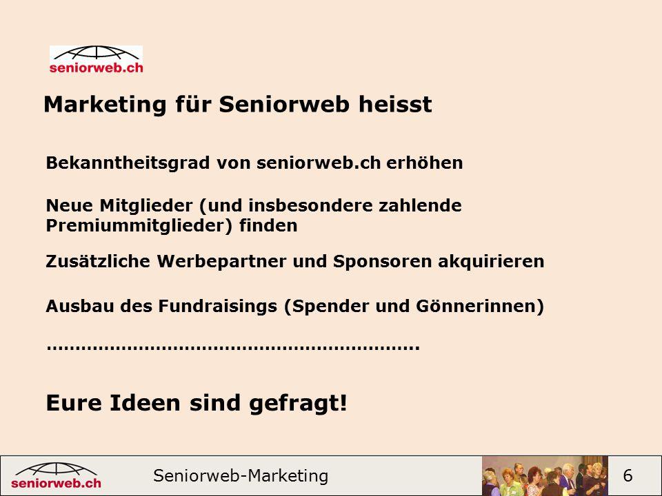 Marketing für Seniorweb heisst Seniorweb-Marketing 6 Bekanntheitsgrad von seniorweb.ch erhöhen Neue Mitglieder (und insbesondere zahlende Premiummitglieder) finden Zusätzliche Werbepartner und Sponsoren akquirieren Ausbau des Fundraisings (Spender und Gönnerinnen) ………………………………………………………..