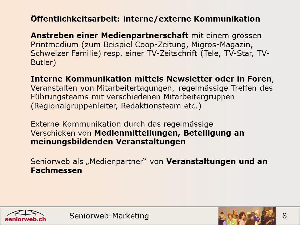 Seniorweb-Marketing 8 Öffentlichkeitsarbeit: interne/externe Kommunikation Externe Kommunikation durch das regelmässige Verschicken von Medienmitteilungen, Beteiligung an meinungsbildenden Veranstaltungen Anstreben einer Medienpartnerschaft mit einem grossen Printmedium (zum Beispiel Coop-Zeitung, Migros-Magazin, Schweizer Familie) resp.