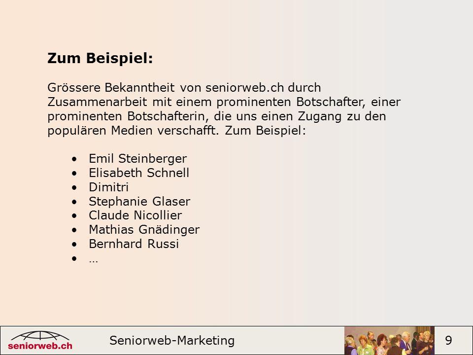 Seniorweb-Marketing 9 Zum Beispiel: Grössere Bekanntheit von seniorweb.ch durch Zusammenarbeit mit einem prominenten Botschafter, einer prominenten Botschafterin, die uns einen Zugang zu den populären Medien verschafft.
