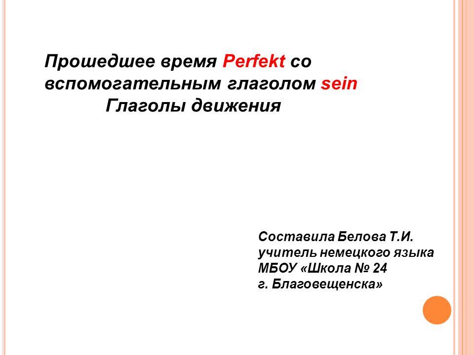 Прошедшее время Perfekt со вспомогательным глаголом sein Глаголы движения Составила Белова Т.И.