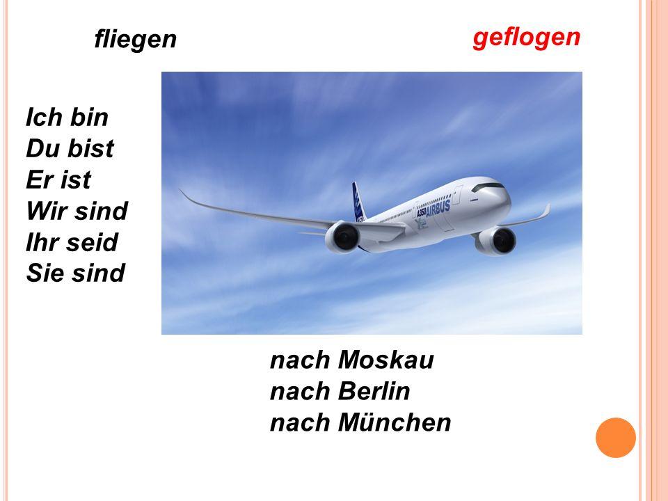 fliegen geflogen Ich bin Du bist Er ist Wir sind Ihr seid Sie sind nach Moskau nach Berlin nach München