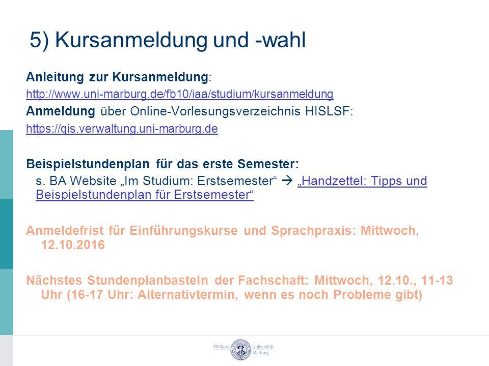 5) Kursanmeldung und -wahl Anleitung zur Kursanmeldung: http://www.uni-marburg.de/fb10/iaa/studium/kursanmeldung Anmeldung über Online-Vorlesungsverzeichnis HISLSF: https://qis.verwaltung.uni-marburg.de Beispielstundenplan für das erste Semester: s.