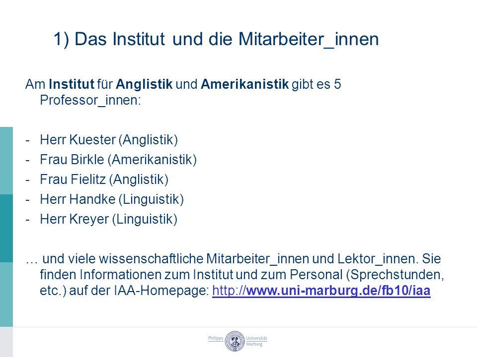 1) Das Institut und die Mitarbeiter_innen Am Institut für Anglistik und Amerikanistik gibt es 5 Professor_innen: -Herr Kuester (Anglistik) -Frau Birkle (Amerikanistik) -Frau Fielitz (Anglistik) -Herr Handke (Linguistik) -Herr Kreyer (Linguistik) … und viele wissenschaftliche Mitarbeiter_innen und Lektor_innen.