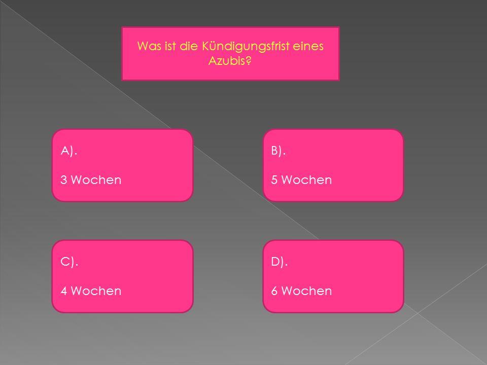 Was ist die Kündigungsfrist eines Azubis A). 3 Wochen C). 4 Wochen B). 5 Wochen D). 6 Wochen