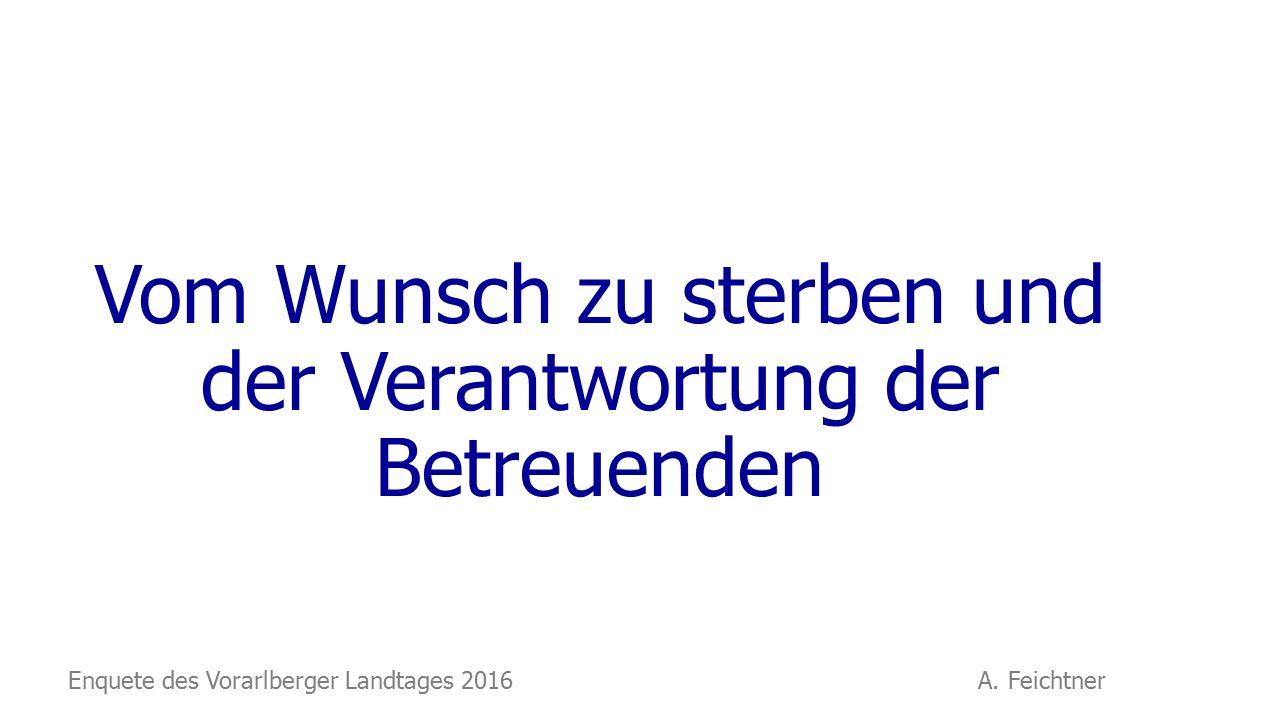 Vom Wunsch zu sterben und der Verantwortung der Betreuenden Enquete des Vorarlberger Landtages 2016 A.