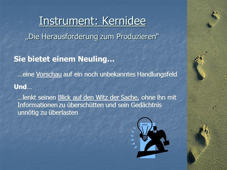 """Instrument: Kernidee """"Die Herausforderung zum Produzieren Sie bietet einem Neuling… …eine Vorschau auf ein noch unbekanntes Handlungsfeld Und… …lenkt seinen Blick auf den Witz der Sache, ohne ihn mit Informationen zu überschütten und sein Gedächtnis unnötig zu überlasten"""