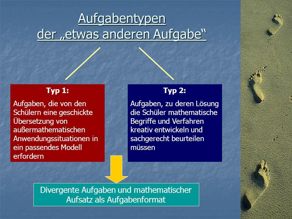 """Aufgabentypen der """"etwas anderen Aufgabe Typ 1: Aufgaben, die von den Schülern eine geschickte Übersetzung von außermathematischen Anwendungssituationen in ein passendes Modell erfordern Typ 2: Aufgaben, zu deren Lösung die Schüler mathematische Begriffe und Verfahren kreativ entwickeln und sachgerecht beurteilen müssen Divergente Aufgaben und mathematischer Aufsatz als Aufgabenformat"""