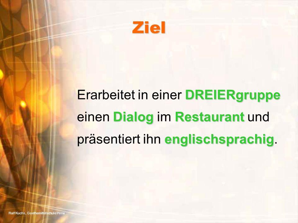 Ralf Kuchs, Goethemittelschule Pirna Ziel DREIERgruppe DialogRestaurant englischsprachig Erarbeitet in einer DREIERgruppe einen Dialog im Restaurant und präsentiert ihn englischsprachig.