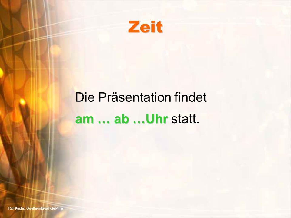 Ralf Kuchs, Goethemittelschule Pirna Zeit am … ab …Uhr Die Präsentation findet am … ab …Uhr statt.